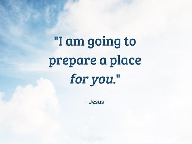 I am going to prepare a place for you. - Jesus
