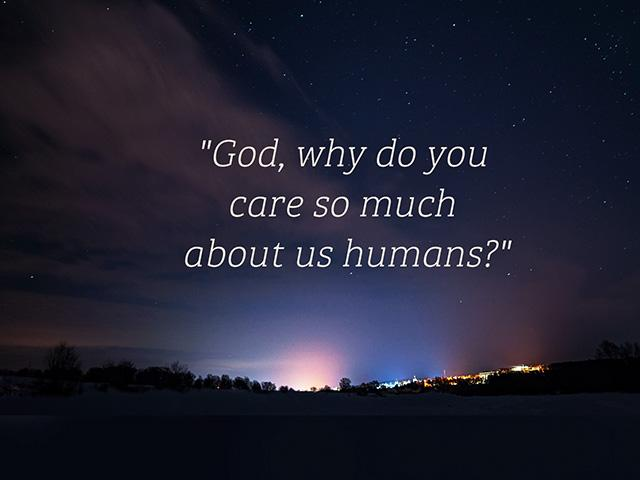 God, why do you care so much about us humans?