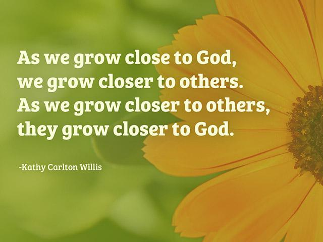 As we grow close to God, we grow closer to others. As we grow closer to others, they grow closer to God.