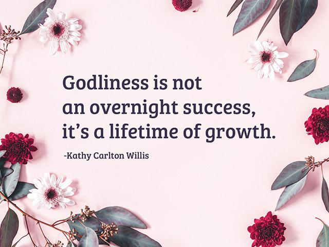 Godliness is not an overnight success, it's a lifetime of growth.