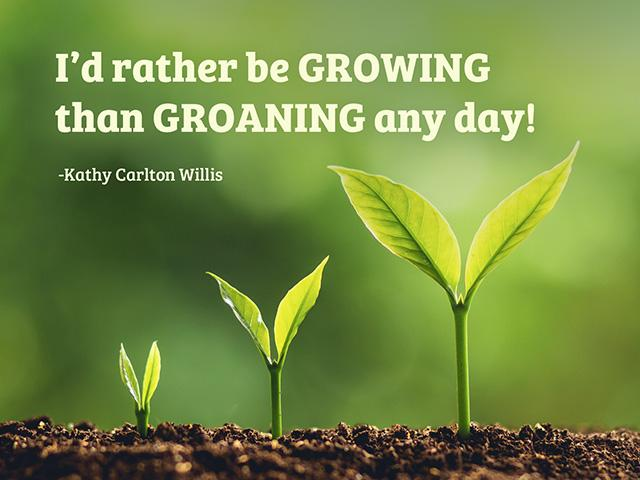 I would rather be growing than groaning any day