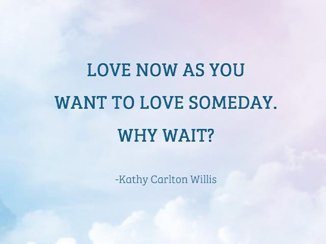 Love now as you want to love someday. Why wait?